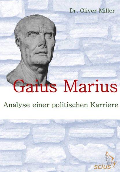 Oliver Miller: Gaius Marius, Analyse einer politischen Karriere, Römischer Feldherr, Antike, Wissenschaft, scius-Verlag